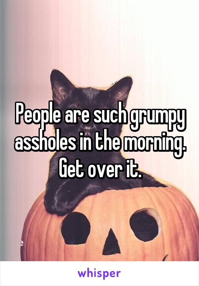 People are such grumpy assholes in the morning.  Get over it.