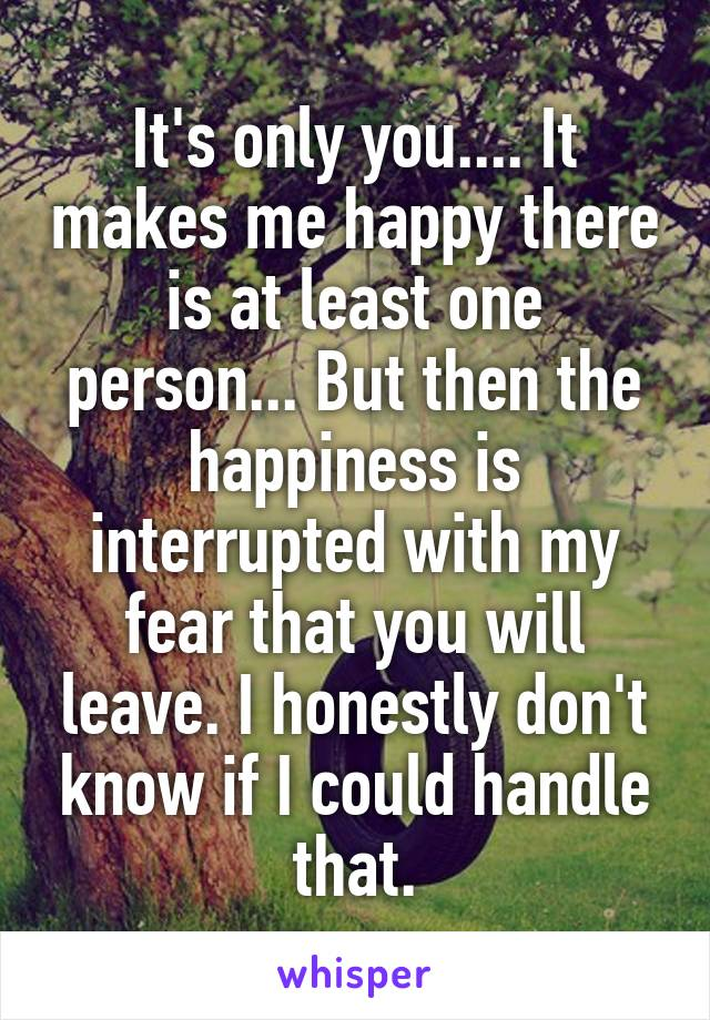 It's only you.... It makes me happy there is at least one person... But then the happiness is interrupted with my fear that you will leave. I honestly don't know if I could handle that.