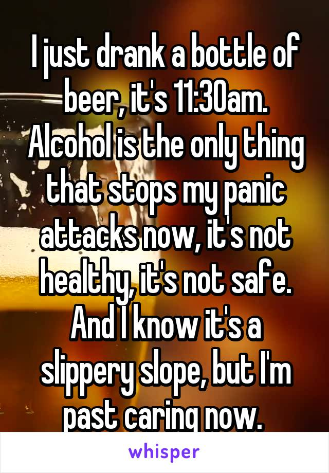 I just drank a bottle of beer, it's 11:30am. Alcohol is the only thing that stops my panic attacks now, it's not healthy, it's not safe. And I know it's a slippery slope, but I'm past caring now.