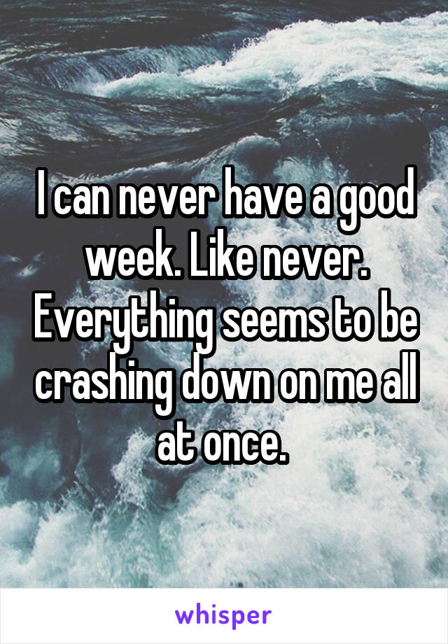 I can never have a good week. Like never. Everything seems to be crashing down on me all at once.
