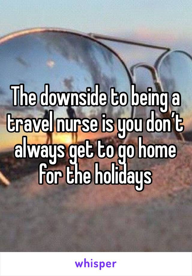 The downside to being a travel nurse is you don't always get to go home for the holidays