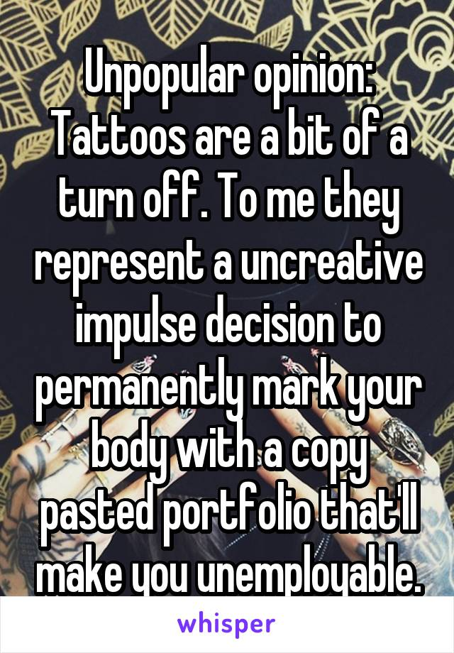 Unpopular opinion: Tattoos are a bit of a turn off. To me they represent a uncreative impulse decision to permanently mark your body with a copy pasted portfolio that'll make you unemployable.