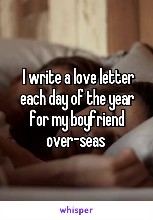 I write a love letter each day of the year for my boyfriend over-seas