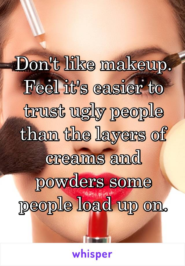 Don't like makeup. Feel it's easier to trust ugly people than the layers of creams and powders some people load up on.