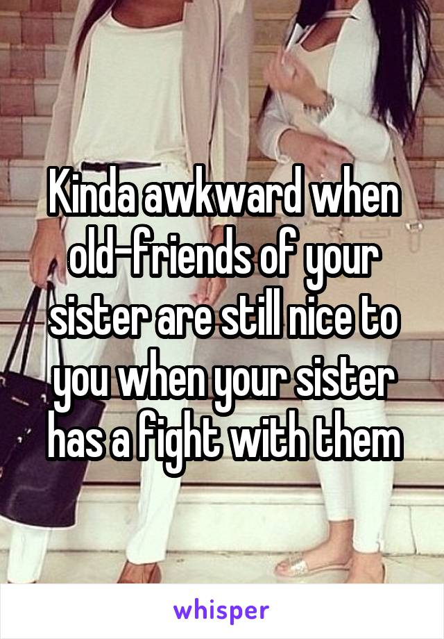 Kinda awkward when old-friends of your sister are still nice to you when your sister has a fight with them