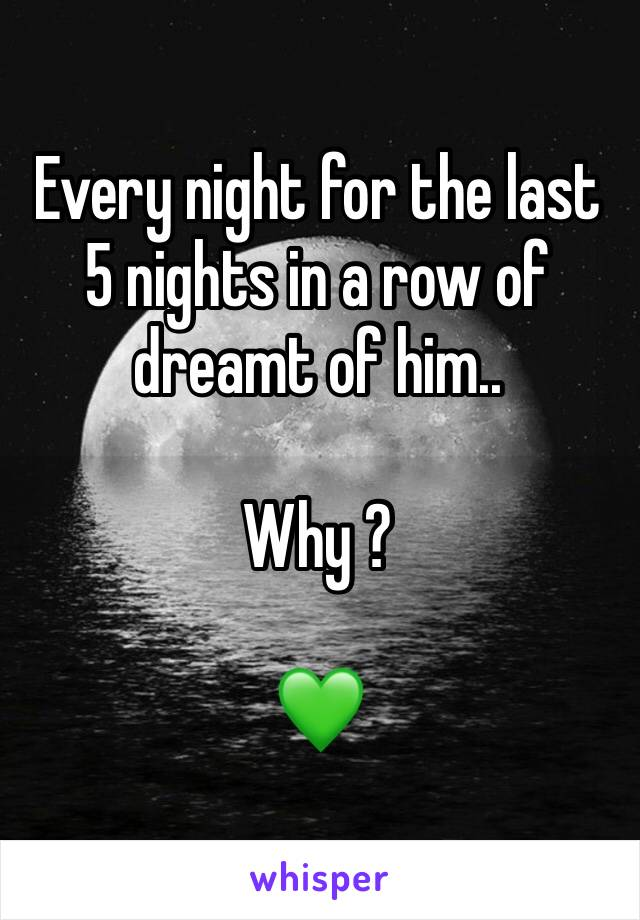 Every night for the last 5 nights in a row of dreamt of him..  Why ?  💚