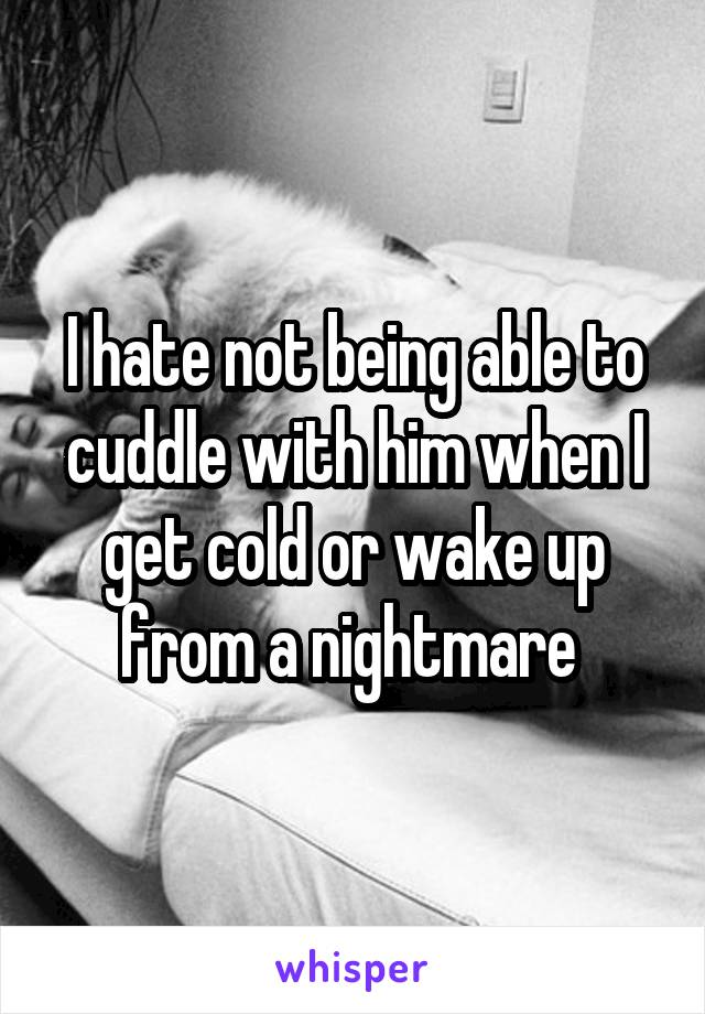 I hate not being able to cuddle with him when I get cold or wake up from a nightmare