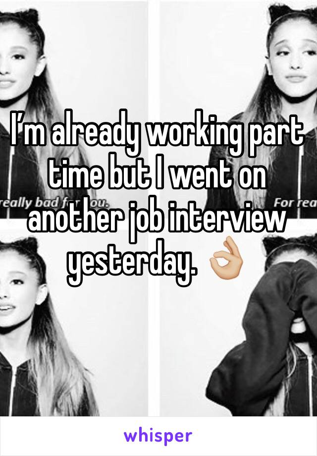 I'm already working part time but I went on another job interview yesterday. 👌🏼