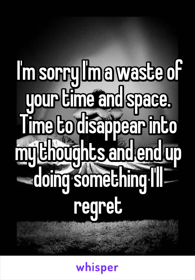 I'm sorry I'm a waste of your time and space. Time to disappear into my thoughts and end up doing something I'll regret