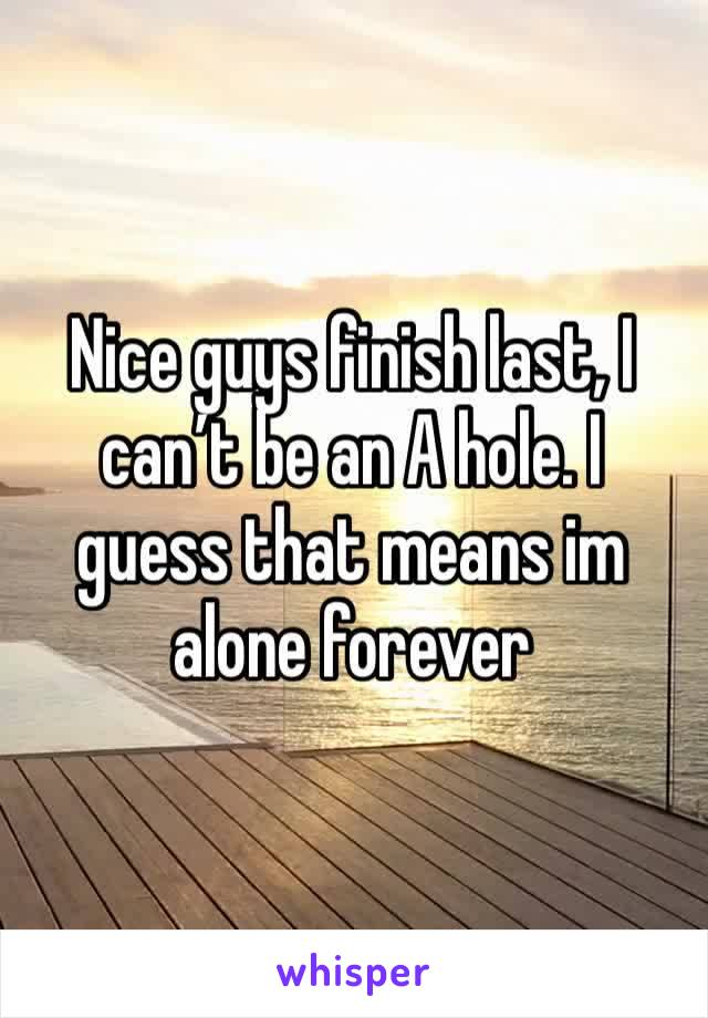 Nice guys finish last, I can't be an A hole. I guess that means im alone forever