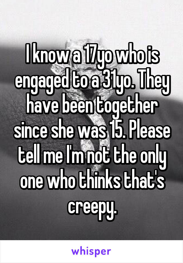 I know a 17yo who is engaged to a 31yo. They have been together since she was 15. Please tell me I'm not the only one who thinks that's creepy.