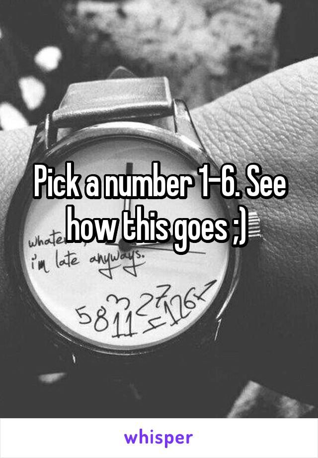 Pick a number 1-6. See how this goes ;)