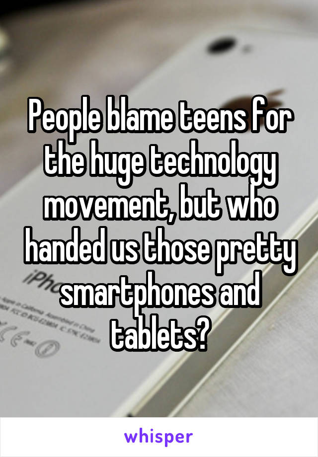 People blame teens for the huge technology movement, but who handed us those pretty smartphones and tablets?