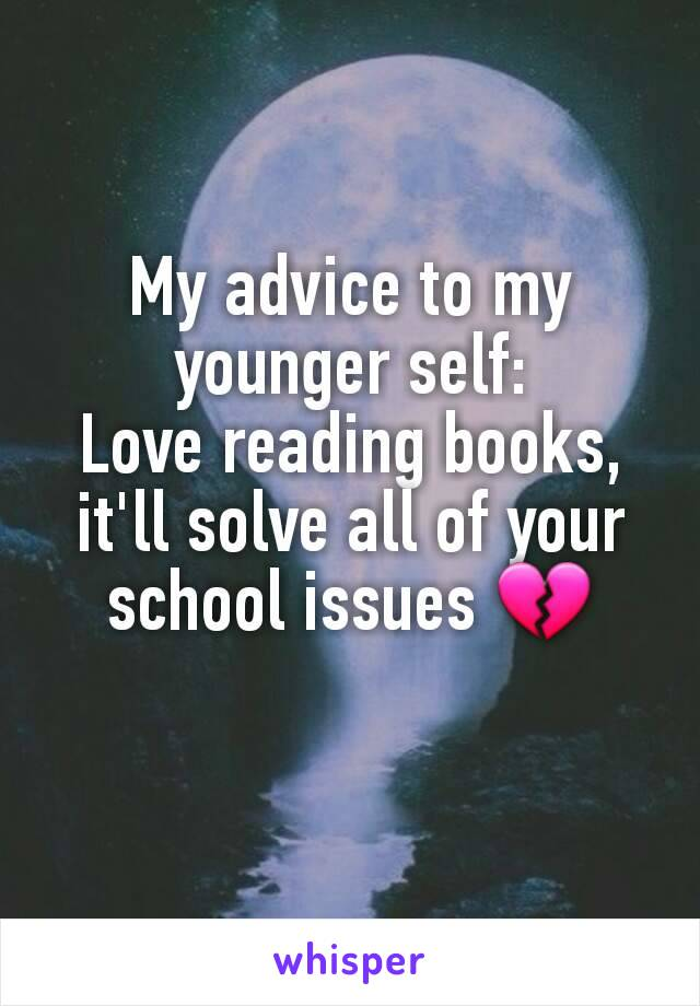 My advice to my younger self: Love reading books, it'll solve all of your school issues 💔
