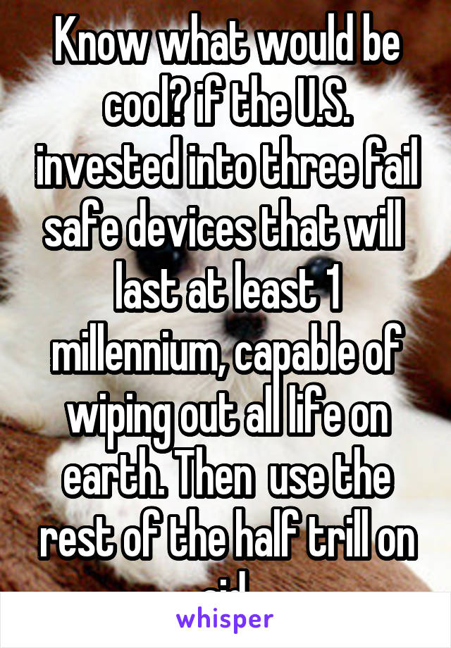 Know what would be cool? if the U.S. invested into three fail safe devices that will  last at least 1 millennium, capable of wiping out all life on earth. Then  use the rest of the half trill on aid.
