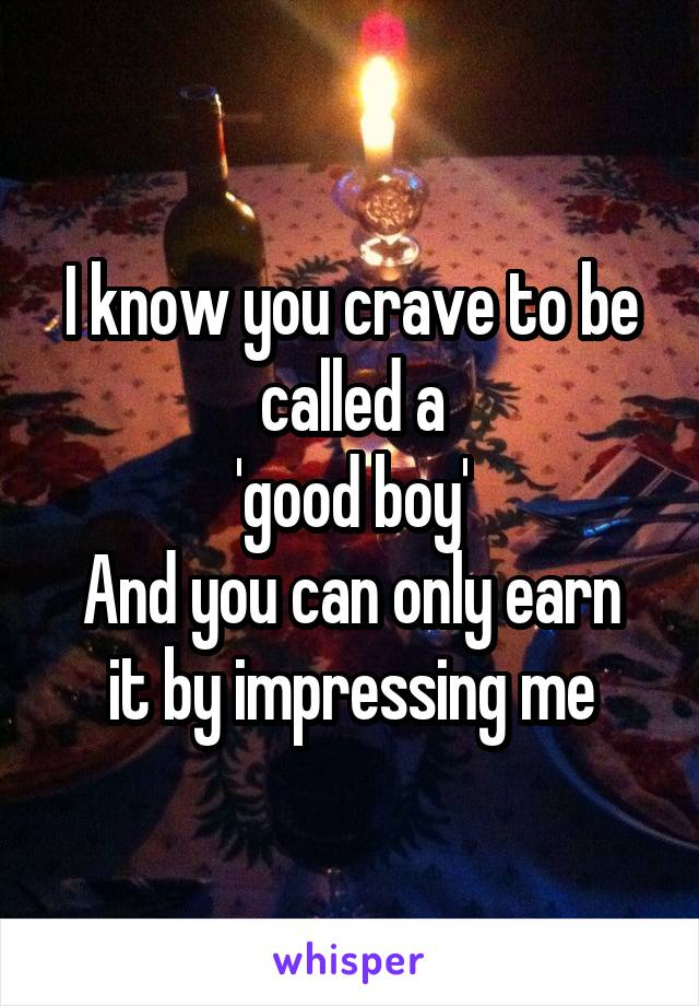 I know you crave to be called a 'good boy' And you can only earn it by impressing me