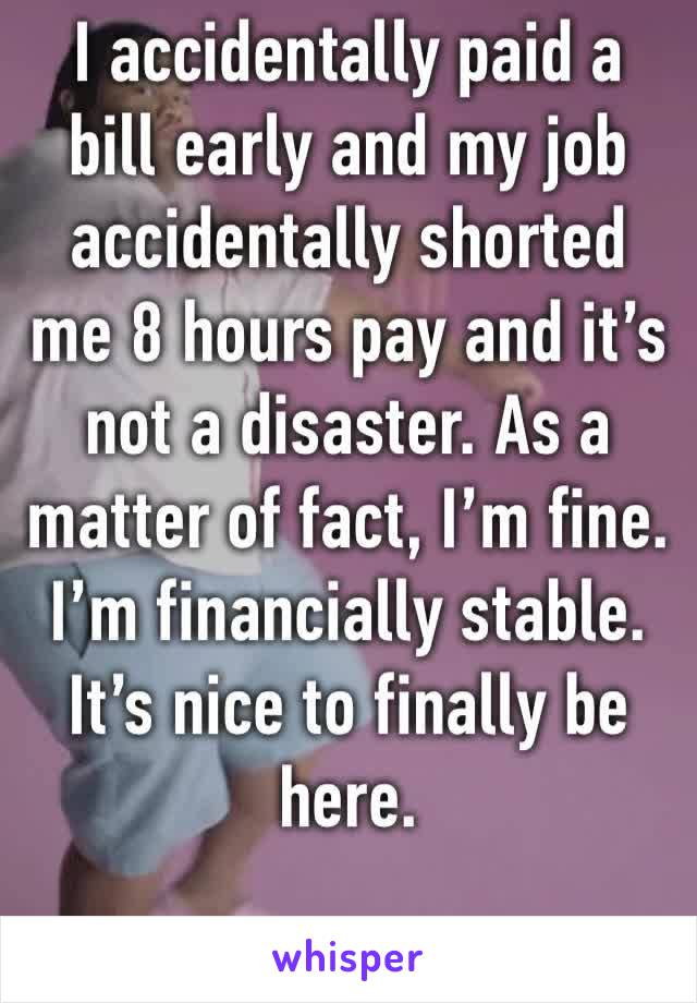 I accidentally paid a bill early and my job accidentally shorted me 8 hours pay and it's not a disaster. As a matter of fact, I'm fine. I'm financially stable. It's nice to finally be here.