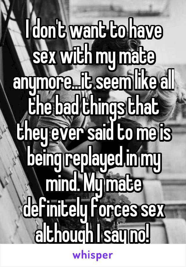 I don't want to have sex with my mate anymore...it seem like all the bad things that they ever said to me is being replayed in my mind. My mate definitely forces sex although I say no!