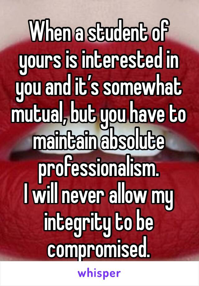 When a student of yours is interested in you and it's somewhat mutual, but you have to maintain absolute professionalism. I will never allow my integrity to be compromised.