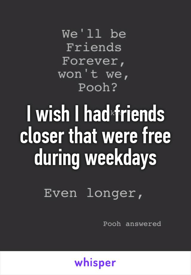 I wish I had friends closer that were free during weekdays