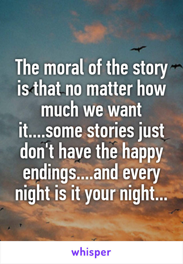 The moral of the story is that no matter how much we want it....some stories just don't have the happy endings....and every night is it your night...