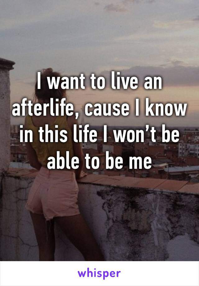 I want to live an afterlife, cause I know in this life I won't be able to be me