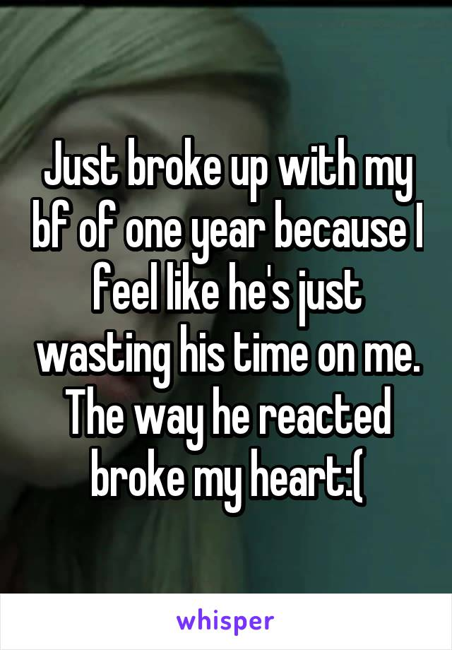 Just broke up with my bf of one year because I feel like he's just wasting his time on me. The way he reacted broke my heart:(