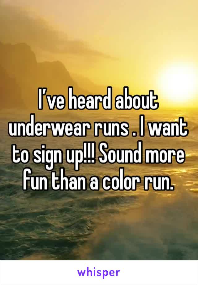 I've heard about underwear runs . I want to sign up!!! Sound more fun than a color run.