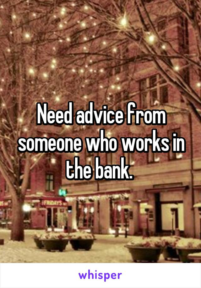 Need advice from someone who works in the bank.