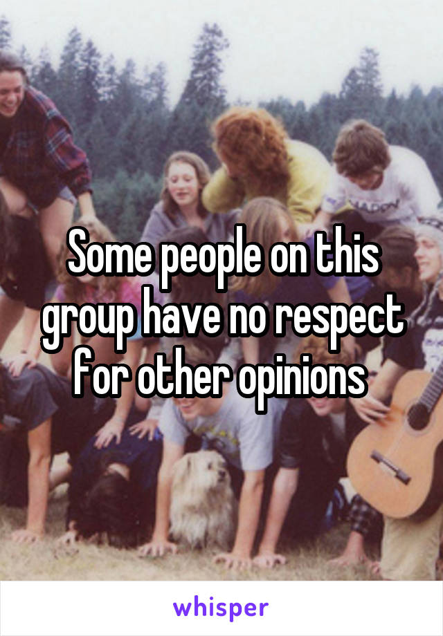 Some people on this group have no respect for other opinions