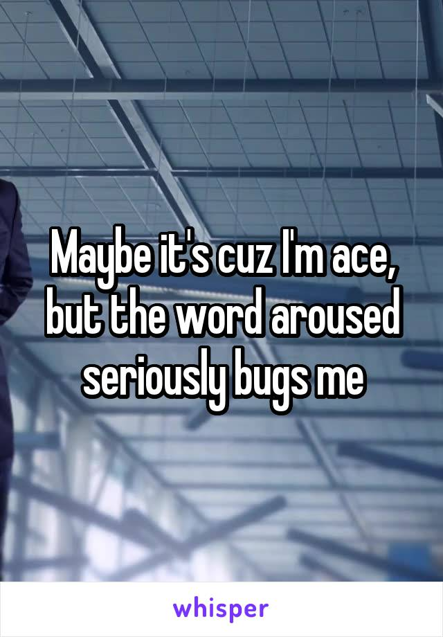 Maybe it's cuz I'm ace, but the word aroused seriously bugs me