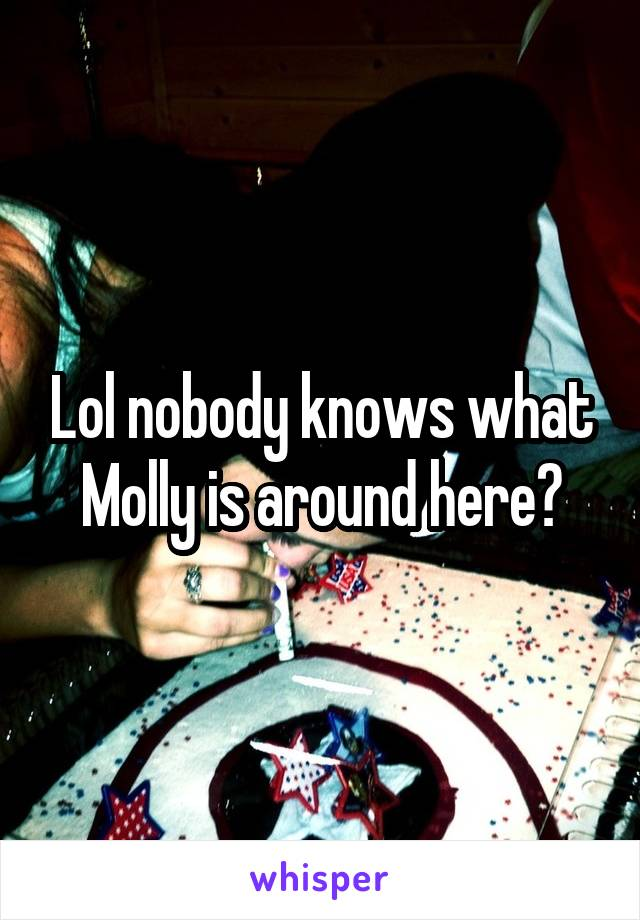 Lol nobody knows what Molly is around here?