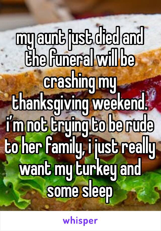 my aunt just died and the funeral will be crashing my thanksgiving weekend. i'm not trying to be rude to her family, i just really want my turkey and some sleep