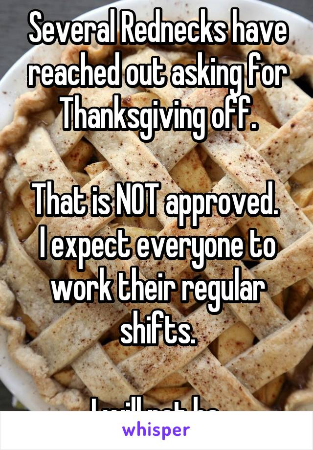 Several Rednecks have reached out asking for Thanksgiving off.  That is NOT approved.  I expect everyone to work their regular shifts.  I will not be.