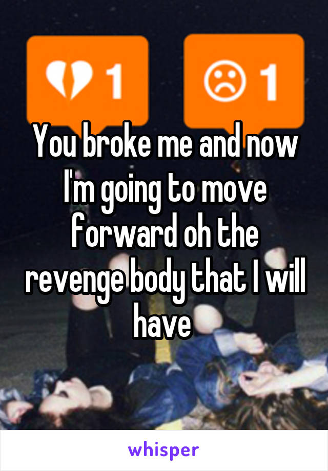 You broke me and now I'm going to move forward oh the revenge body that I will have