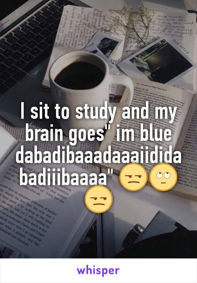 """I sit to study and my brain goes"""" im blue dabadibaaadaaaiididabadiiibaaaa"""" 😒🙄😒"""