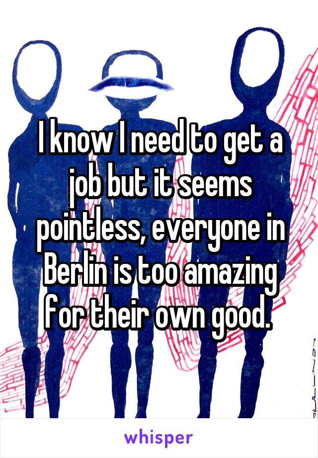 I know I need to get a job but it seems pointless, everyone in Berlin is too amazing for their own good.