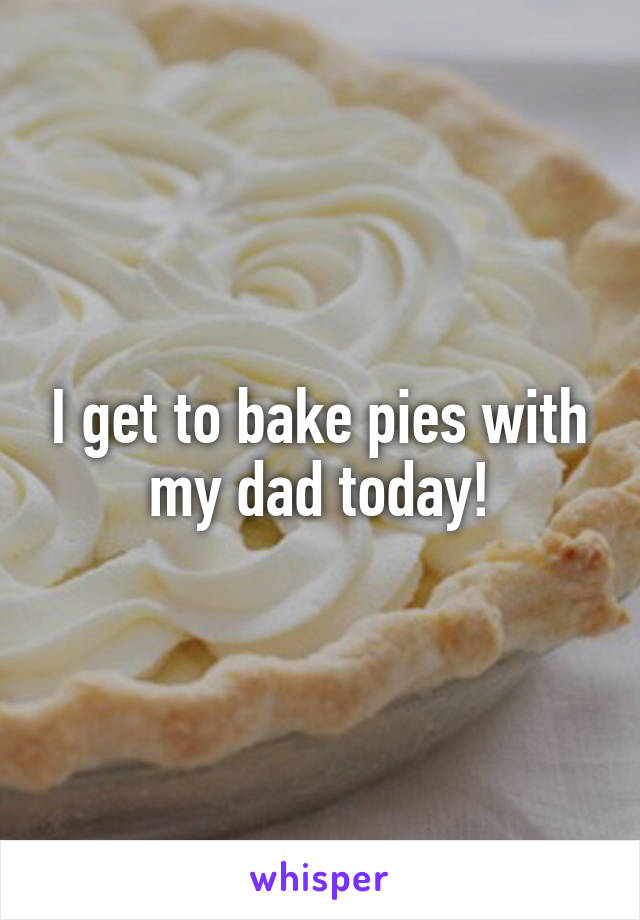 I get to bake pies with my dad today!