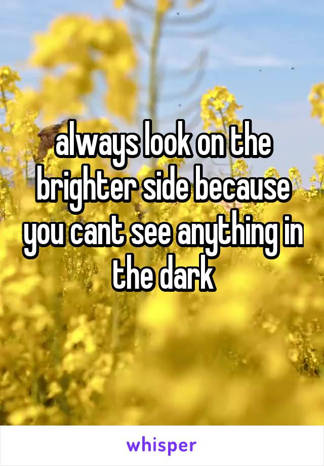always look on the brighter side because you cant see anything in the dark
