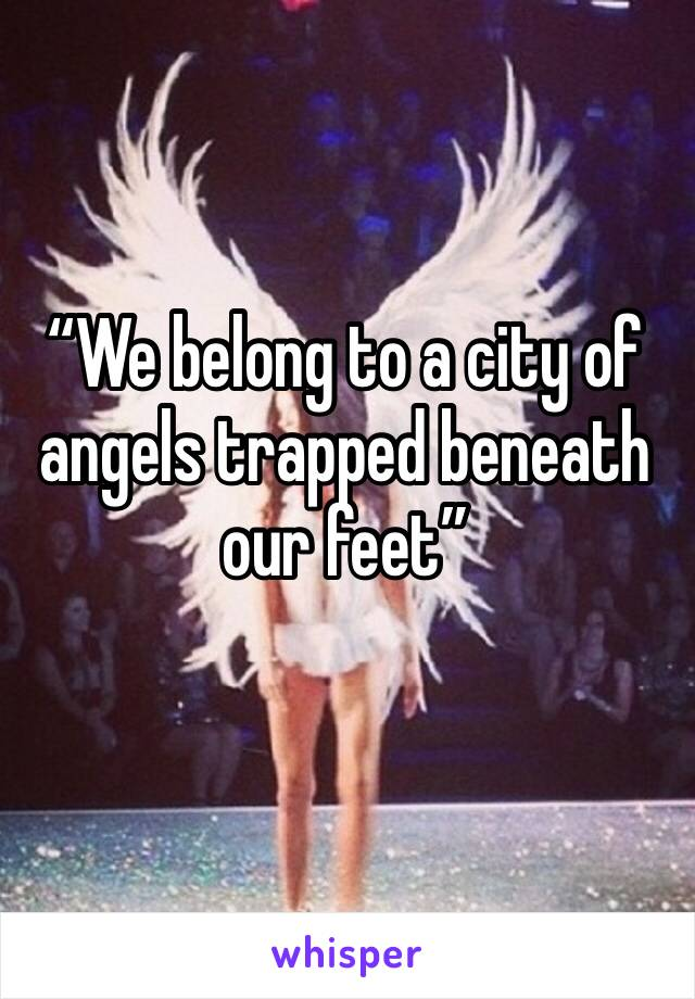 """""""We belong to a city of angels trapped beneath our feet"""""""