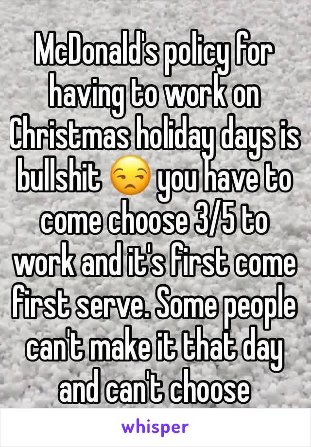 McDonald's policy for having to work on Christmas holiday days is bullshit 😒 you have to come choose 3/5 to work and it's first come first serve. Some people can't make it that day and can't choose