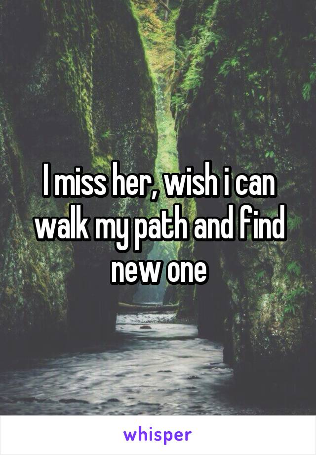 I miss her, wish i can walk my path and find new one