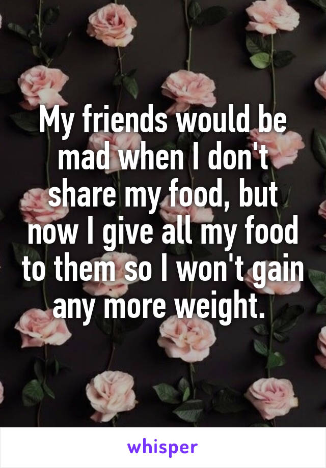 My friends would be mad when I don't share my food, but now I give all my food to them so I won't gain any more weight.