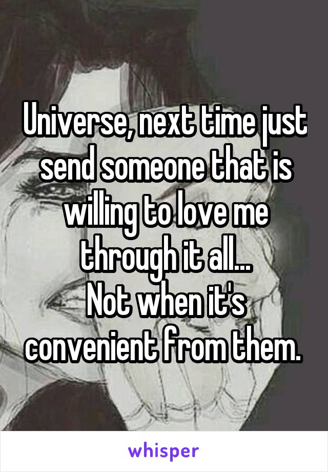 Universe, next time just send someone that is willing to love me through it all... Not when it's convenient from them.