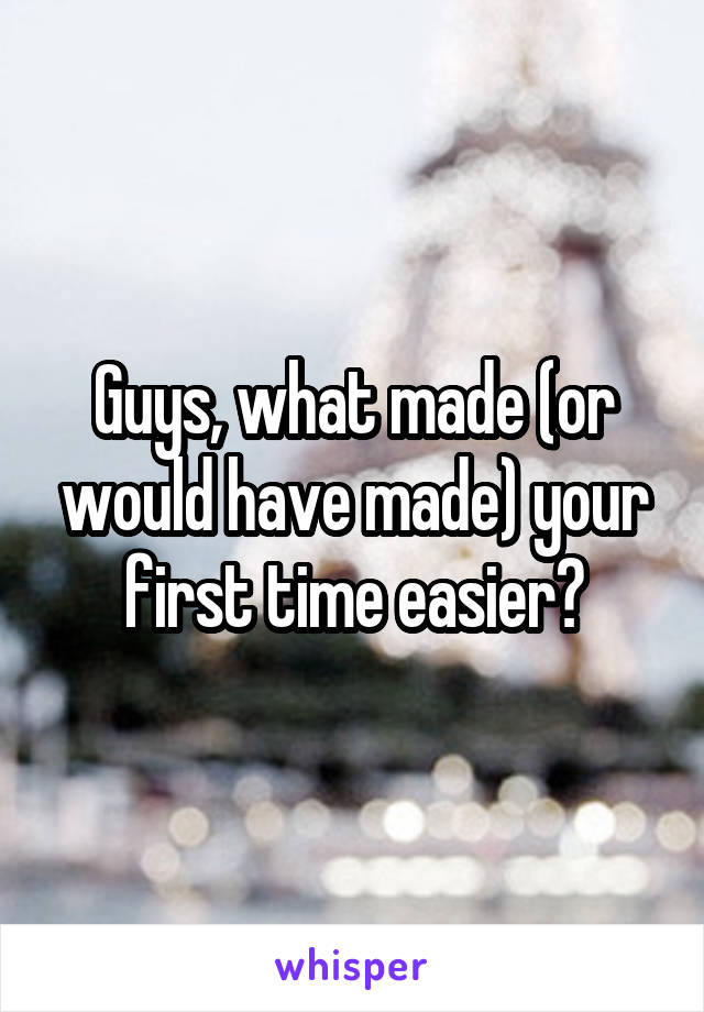 Guys, what made (or would have made) your first time easier?