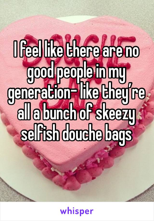 I feel like there are no good people in my generation- like they're all a bunch of skeezy selfish douche bags