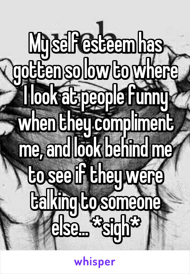 My self esteem has gotten so low to where I look at people funny when they compliment me, and look behind me to see if they were talking to someone else... *sigh*