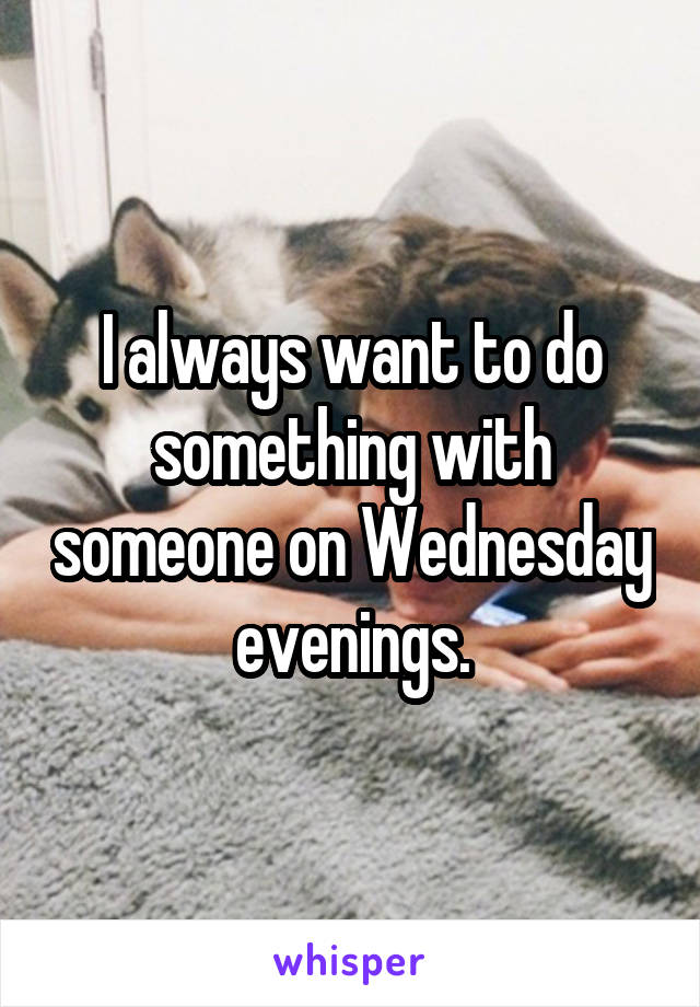 I always want to do something with someone on Wednesday evenings.