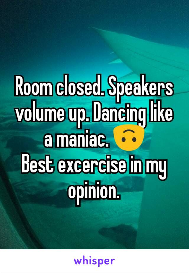 Room closed. Speakers volume up. Dancing like a maniac. 🙃 Best excercise in my opinion.