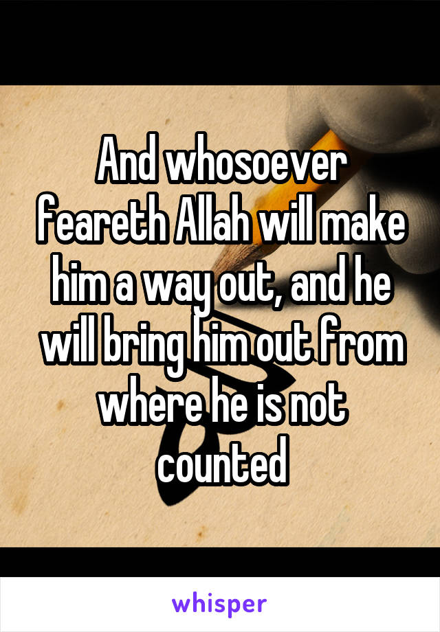 And whosoever feareth Allah will make him a way out, and he will bring him out from where he is not counted